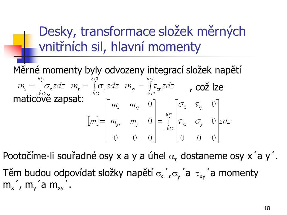 18 Desky, transformace složek měrných vnitřních sil, hlavní momenty Měrné momenty byly odvozeny integrací složek napětí, což lze maticově zapsat: Poot