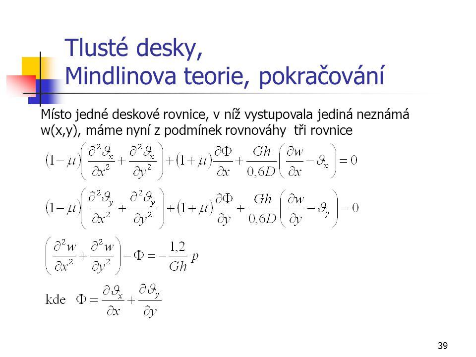 39 Tlusté desky, Mindlinova teorie, pokračování Místo jedné deskové rovnice, v níž vystupovala jediná neznámá w(x,y), máme nyní z podmínek rovnováhy t