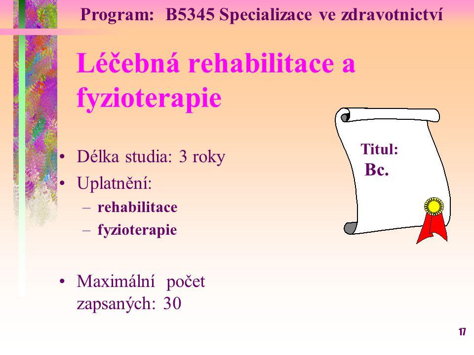 17 Léčebná rehabilitace a fyzioterapie Délka studia: 3 roky Uplatnění: –rehabilitace –fyzioterapie Maximální počet zapsaných: 30 Titul: Bc. Program: B