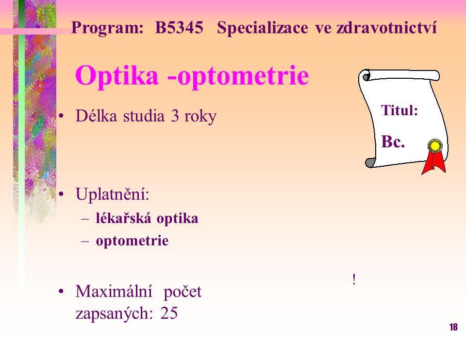 18 Optika -optometrie Délka studia 3 roky Uplatnění: –lékařská optika –optometrie Maximální počet zapsaných: 25 Titul: Bc. Program: B5345 Specializace