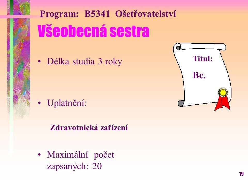 19 Všeobecná sestra Délka studia 3 roky Uplatnění: Zdravotnická zařízení Maximální počet zapsaných: 20 Program: B5341 Ošetřovatelství Titul: Bc.