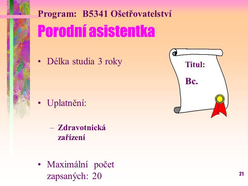 21 Program: B5341 Ošetřovatelství Porodní asistentka Délka studia 3 roky Uplatnění: –Zdravotnická zařízení Maximální počet zapsaných: 20 Titul: Bc.