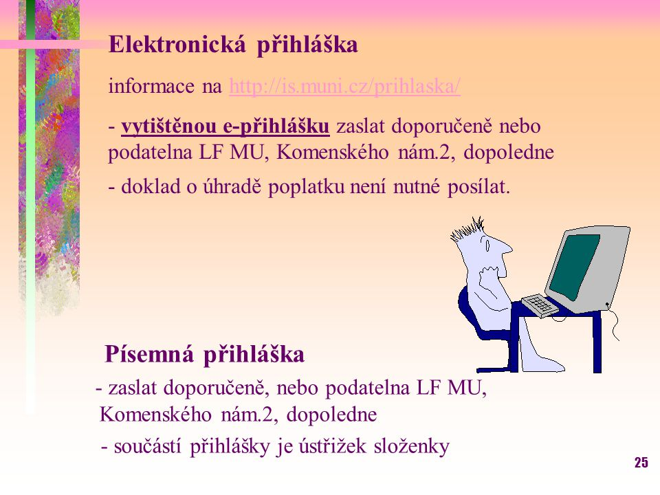 25 Písemná přihláška - zaslat doporučeně, nebo podatelna LF MU, Komenského nám.2, dopoledne - součástí přihlášky je ústřižek složenky Elektronická při