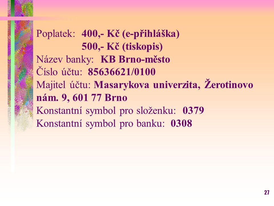 27 Poplatek: 400,- Kč (e-přihláška) 500,- Kč (tiskopis) Název banky: KB Brno-město Číslo účtu: 85636621/0100 Majitel účtu: Masarykova univerzita, Žero