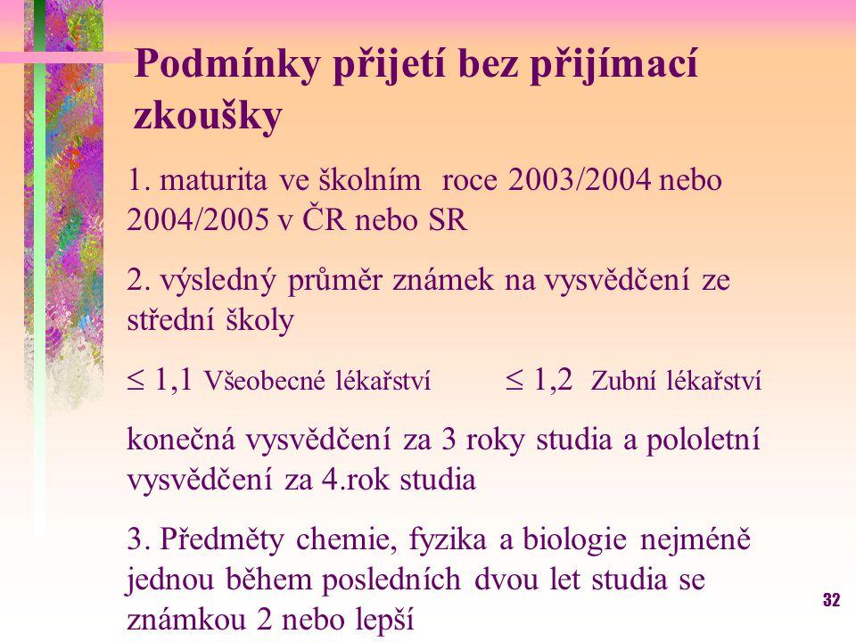 32 Podmínky přijetí bez přijímací zkoušky 1. maturita ve školním roce 2003/2004 nebo 2004/2005 v ČR nebo SR 2. výsledný průměr známek na vysvědčení ze