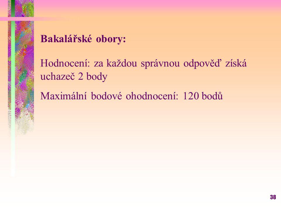 38 Bakalářské obory: Hodnocení: za každou správnou odpověď získá uchazeč 2 body Maximální bodové ohodnocení: 120 bodů