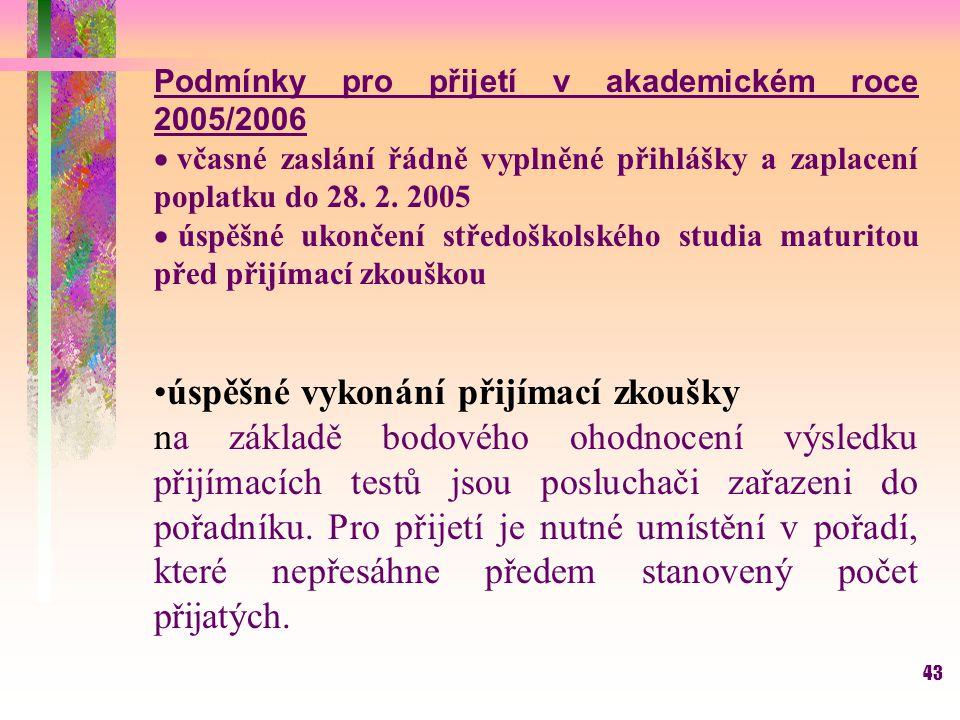 43 Podmínky pro přijetí v akademickém roce 2005/2006  včasné zaslání řádně vyplněné přihlášky a zaplacení poplatku do 28. 2. 2005  úspěšné ukončení