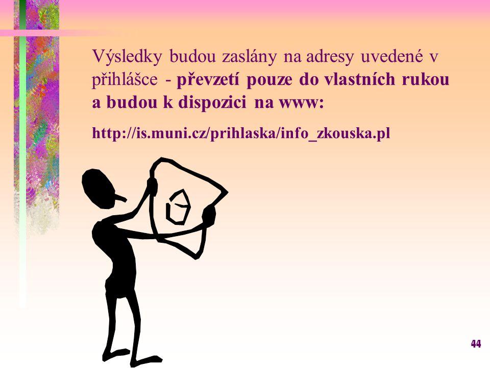 44 Výsledky budou zaslány na adresy uvedené v přihlášce - převzetí pouze do vlastních rukou a budou k dispozici na www: http://is.muni.cz/prihlaska/in