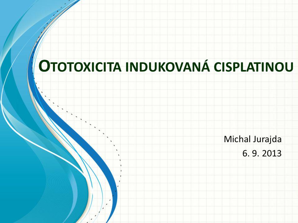 O TOTOXICITA INDUKOVANÁ CISPLATINOU Michal Jurajda 6. 9. 2013