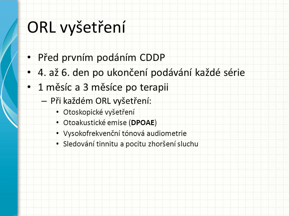 ORL vyšetření Před prvním podáním CDDP 4. až 6. den po ukončení podávání každé série 1 měsíc a 3 měsíce po terapii – Při každém ORL vyšetření: Otoskop