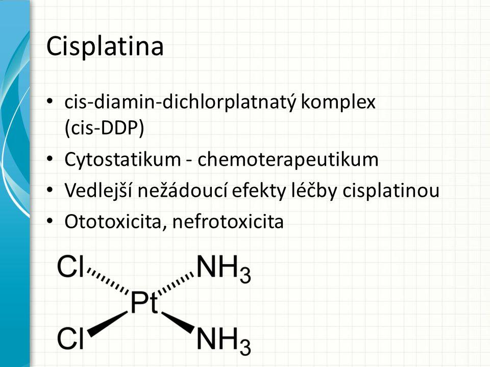 Cisplatina cis-diamin-dichlorplatnatý komplex (cis-DDP) Cytostatikum - chemoterapeutikum Vedlejší nežádoucí efekty léčby cisplatinou Ototoxicita, nefr