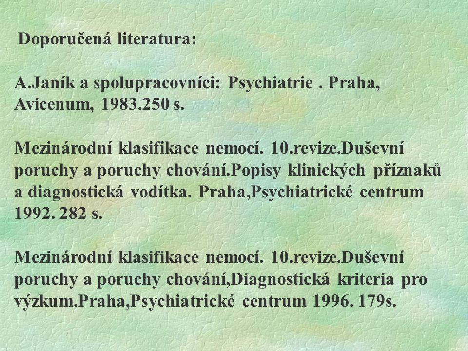 Doporučená literatura: A.Janík a spolupracovníci: Psychiatrie. Praha, Avicenum, 1983.250 s. Mezinárodní klasifikace nemocí. 10.revize.Duševní poruchy