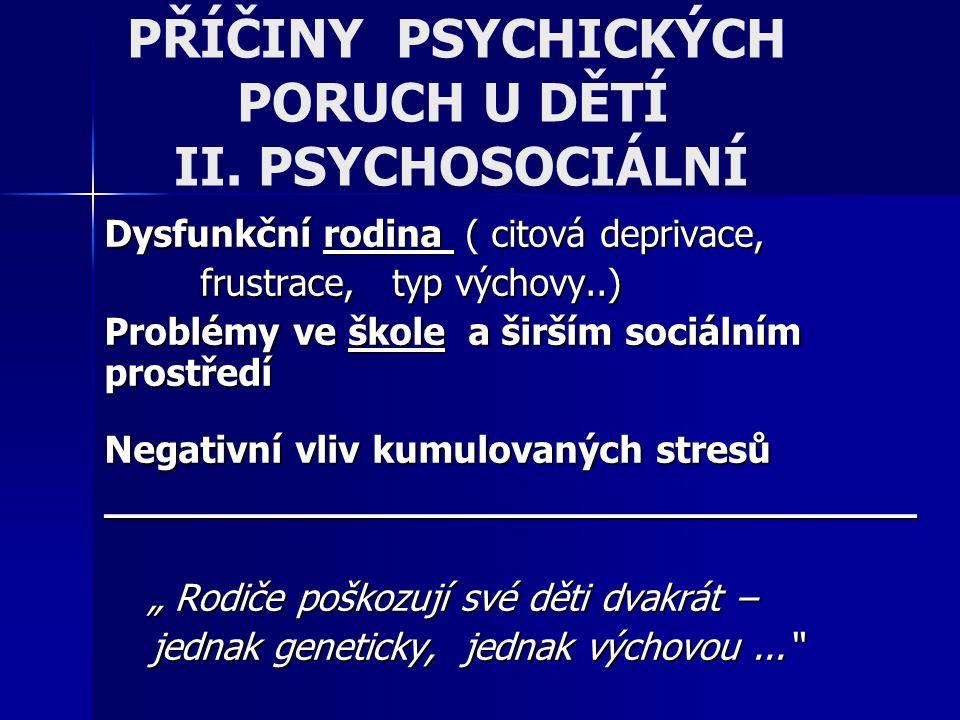 PŘÍČINY PSYCHICKÝCH PORUCH U DĚTÍ II. PSYCHOSOCIÁLNÍ Dysfunkční rodina ( citová deprivace, frustrace, typ výchovy..) Problémy ve škole a širším sociál
