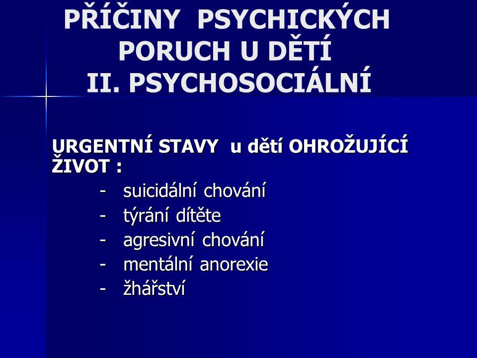 PŘÍČINY PSYCHICKÝCH PORUCH U DĚTÍ II. PSYCHOSOCIÁLNÍ URGENTNÍ STAVY u dětí OHROŽUJÍCÍ ŽIVOT : - suicidální chování - týrání dítěte - agresivní chování