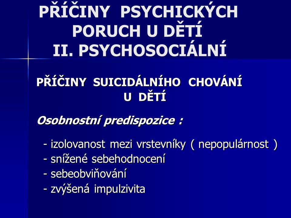 PŘÍČINY PSYCHICKÝCH PORUCH U DĚTÍ II. PSYCHOSOCIÁLNÍ PŘÍČINY SUICIDÁLNÍHO CHOVÁNÍ U DĚTÍ Osobnostní predispozice : - izolovanost mezi vrstevníky ( nep