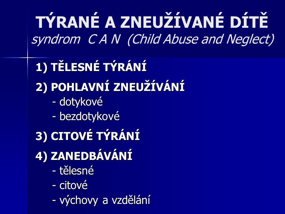 TÝRANÉ A ZNEUŽÍVANÉ DÍTĚ syndrom C A N (Child Abuse and Neglect) 1) TĚLESNÉ TÝRÁNÍ 2) POHLAVNÍ ZNEUŽÍVÁNÍ - dotykové - bezdotykové 3) CITOVÉ TÝRÁNÍ 4)