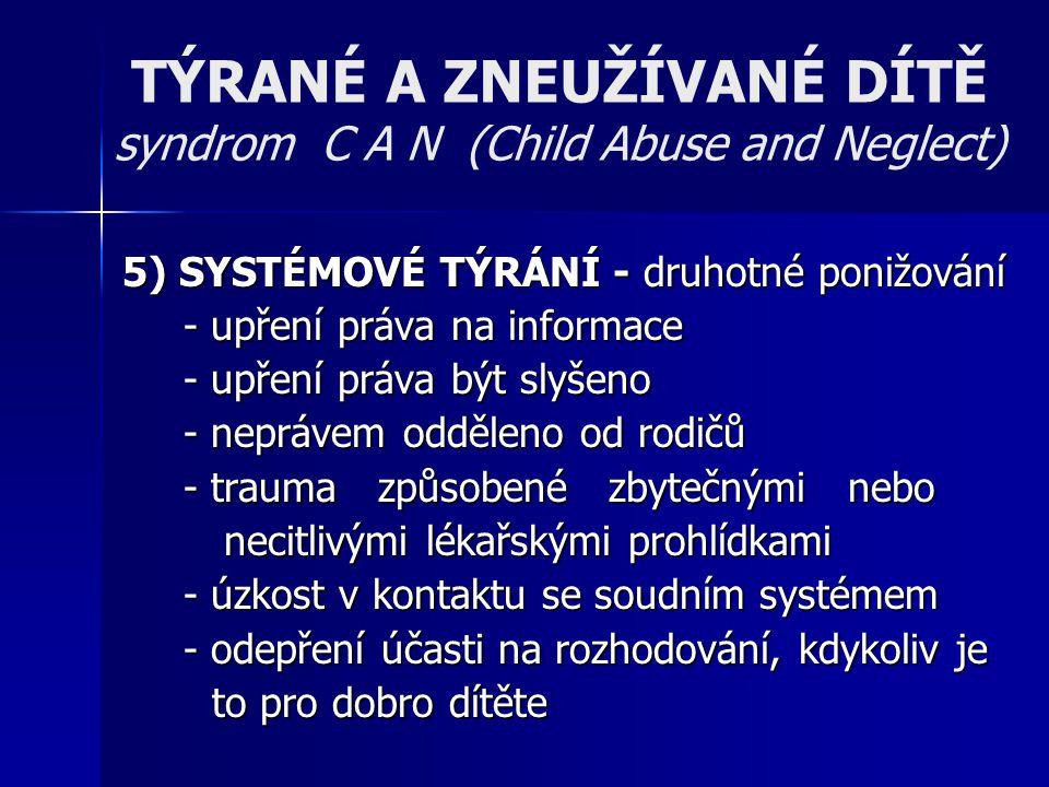 TÝRANÉ A ZNEUŽÍVANÉ DÍTĚ syndrom C A N (Child Abuse and Neglect) 5) SYSTÉMOVÉ TÝRÁNÍ - druhotné ponižování - upření práva na informace - upření práva