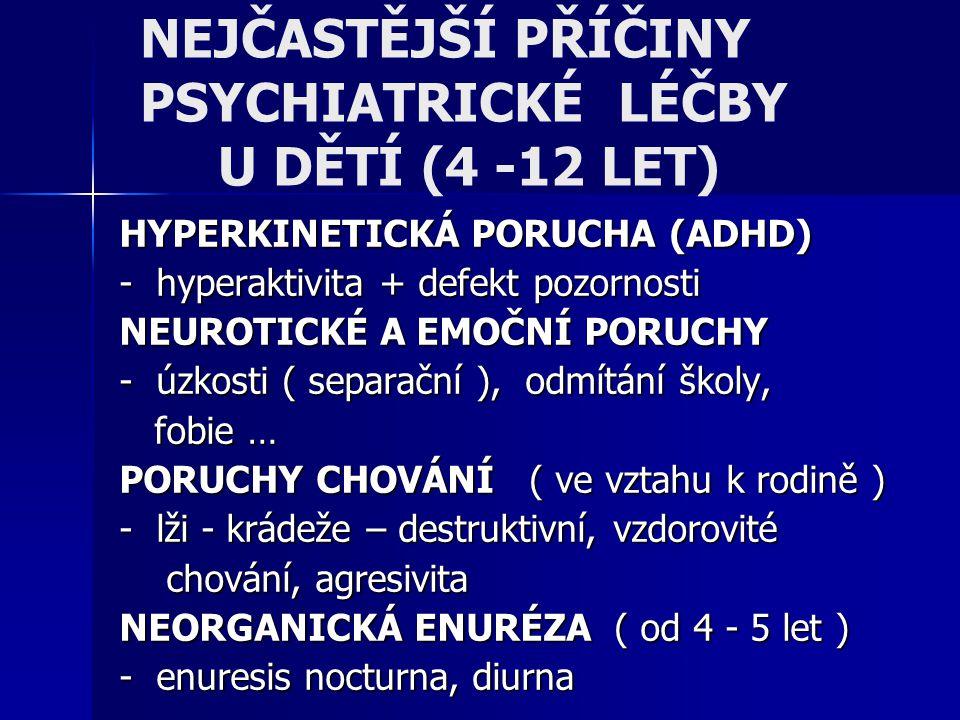 NEJČASTĚJŠÍ PŘÍČINY PSYCHIATRICKÉ LÉČBY U DĚTÍ (4 -12 LET) HYPERKINETICKÁ PORUCHA (ADHD) - hyperaktivita + defekt pozornosti NEUROTICKÉ A EMOČNÍ PORUC