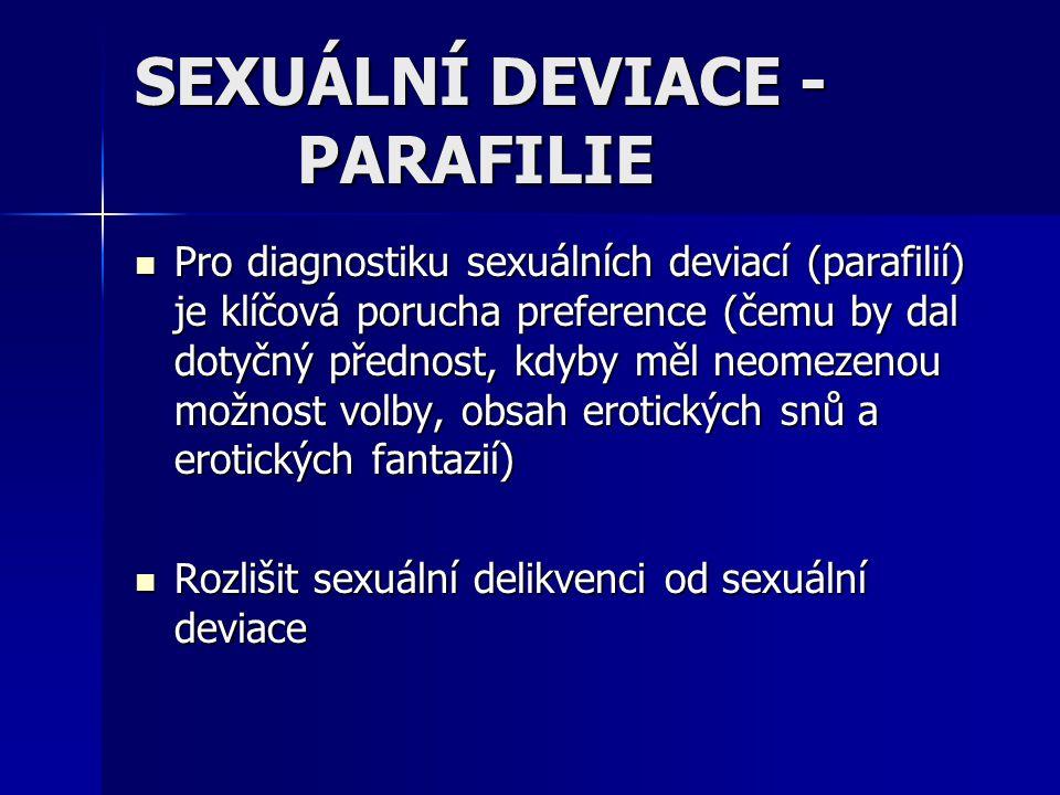 SEXUÁLNÍ DEVIACE - PARAFILIE Pro diagnostiku sexuálních deviací (parafilií) je klíčová porucha preference (čemu by dal dotyčný přednost, kdyby měl neo