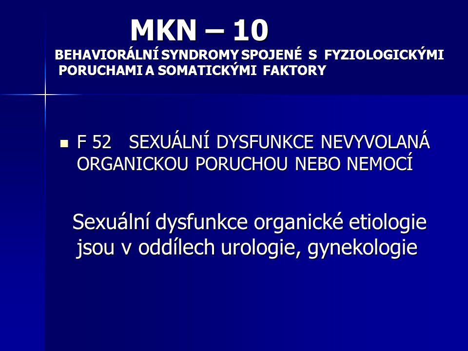 ETIOLOGIE SEXUÁLNÍCH DYSFUNKCÍ: Organická Organická Psychogenní Psychogenní V rámci psychiatrie jsou diagnostické okruhy psychogenní etiologie, organická etiologie je zařazena v kapitolách jiných oborů ( gynekologie, urologie aj.) V rámci psychiatrie jsou diagnostické okruhy psychogenní etiologie, organická etiologie je zařazena v kapitolách jiných oborů ( gynekologie, urologie aj.)