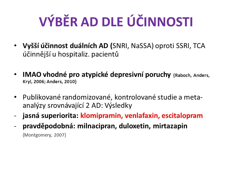 VÝBĚR AD DLE ÚČINNOSTI Vyšší účinnost duálních AD (SNRI, NaSSA) oproti SSRI, TCA účinnější u hospitaliz. pacientů IMAO vhodné pro atypické depresivní