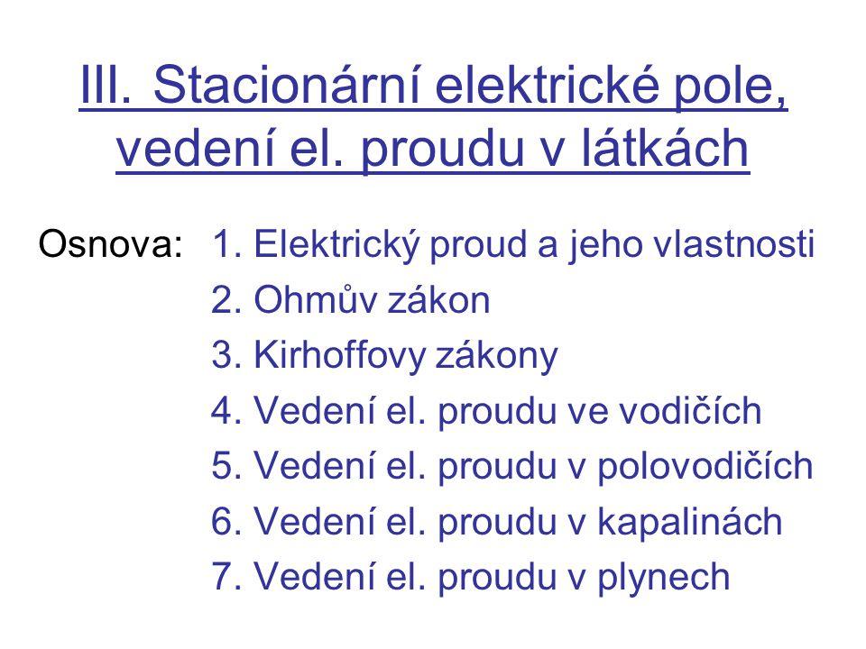 III. Stacionární elektrické pole, vedení el. proudu v látkách Osnova:1. Elektrický proud a jeho vlastnosti 2. Ohmův zákon 3. Kirhoffovy zákony 4. Vede