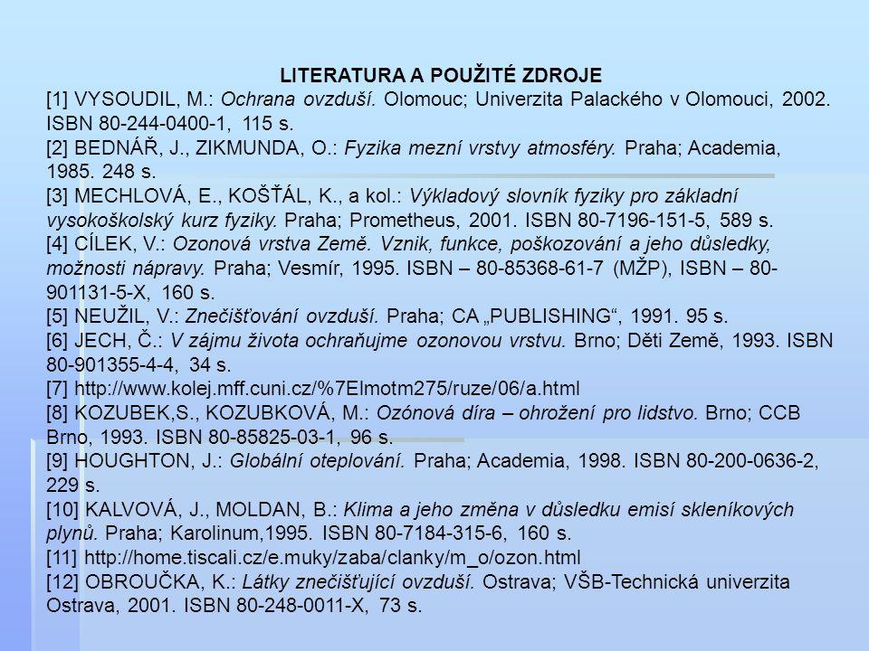LITERATURA A POUŽITÉ ZDROJE [1] VYSOUDIL, M.: Ochrana ovzduší. Olomouc; Univerzita Palackého v Olomouci, 2002. ISBN 80-244-0400-1, 115 s. [2] BEDNÁŘ,