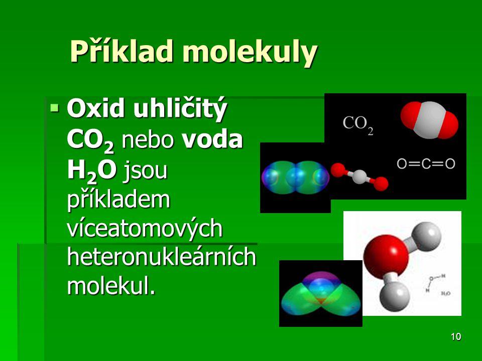 10 Příklad molekuly  Oxid uhličitý CO 2 nebo voda H 2 O jsou příkladem víceatomových heteronukleárních molekul.