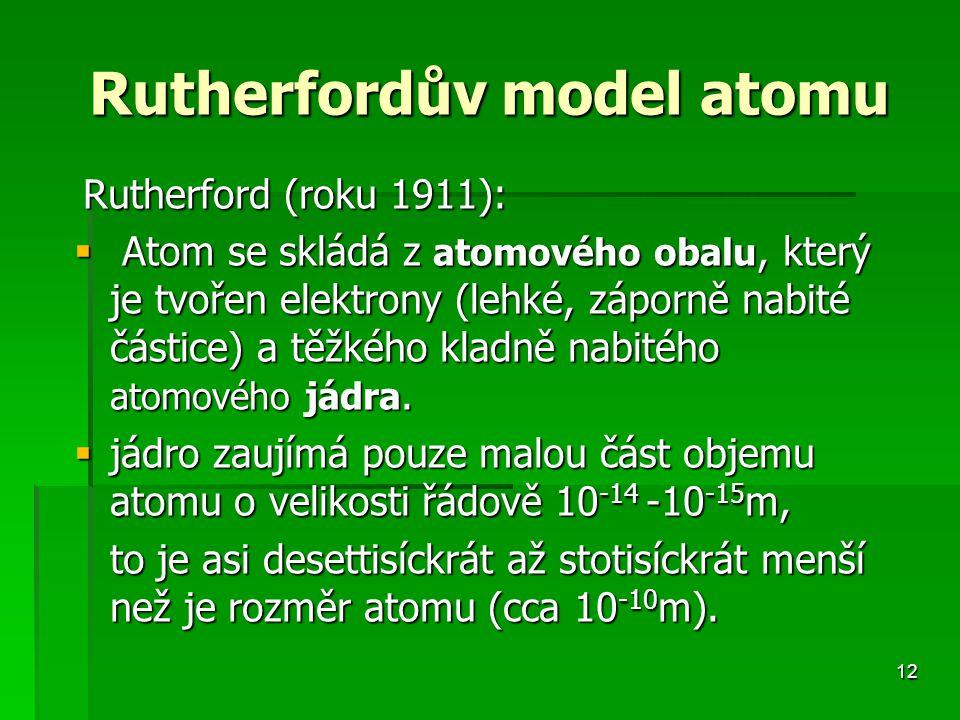 12 Rutherfordův model atomu Rutherford (roku 1911): Rutherford (roku 1911):  Atom se skládá z atomového obalu, který je tvořen elektrony (lehké, záporně nabité částice) a těžkého kladně nabitého atomového jádra.
