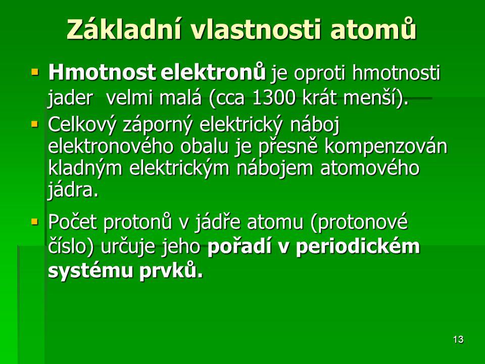 13 Základní vlastnosti atomů  Hmotnost elektronů je oproti hmotnosti jader velmi malá (cca 1300 krát menší).