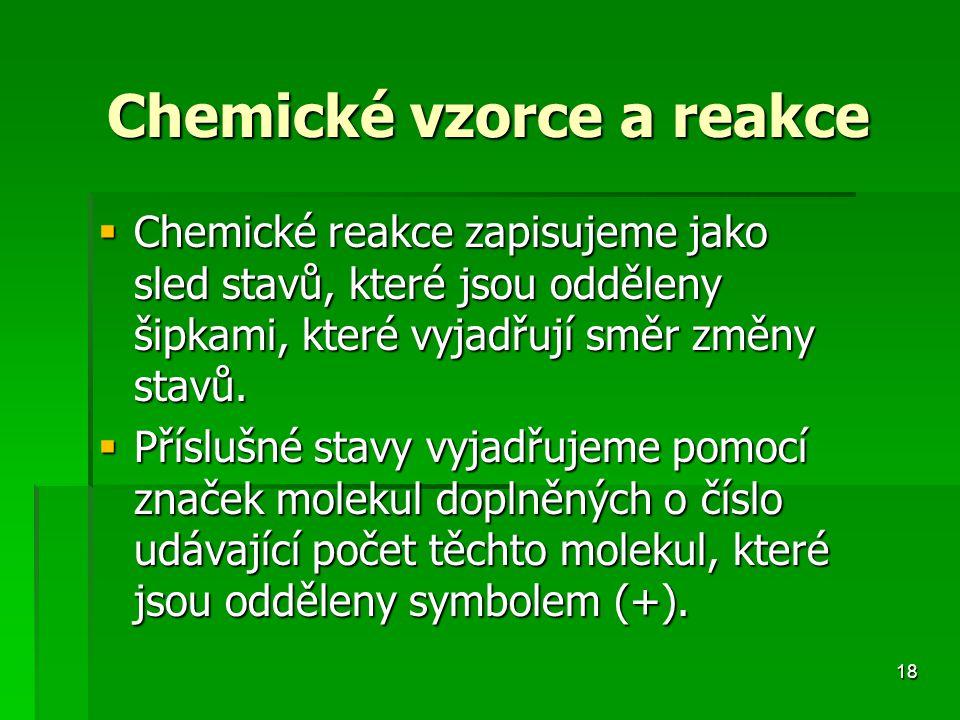 18 Chemické vzorce a reakce  Chemické reakce zapisujeme jako sled stavů, které jsou odděleny šipkami, které vyjadřují směr změny stavů.