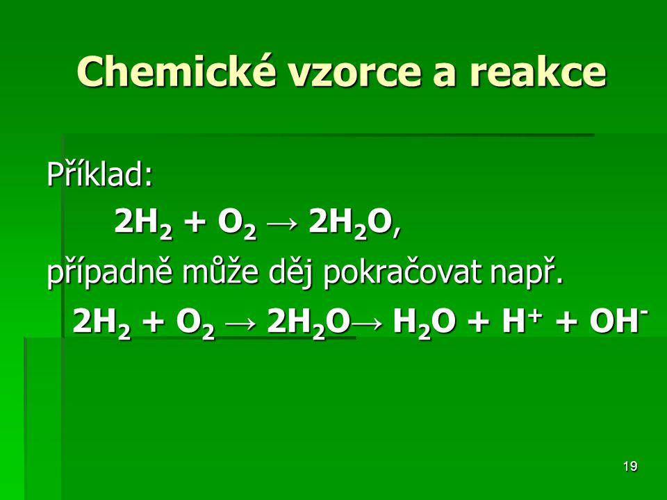 19 Chemické vzorce a reakce Chemické vzorce a reakce Příklad: 2H 2 + O 2 → 2H 2 O, případně může děj pokračovat např.