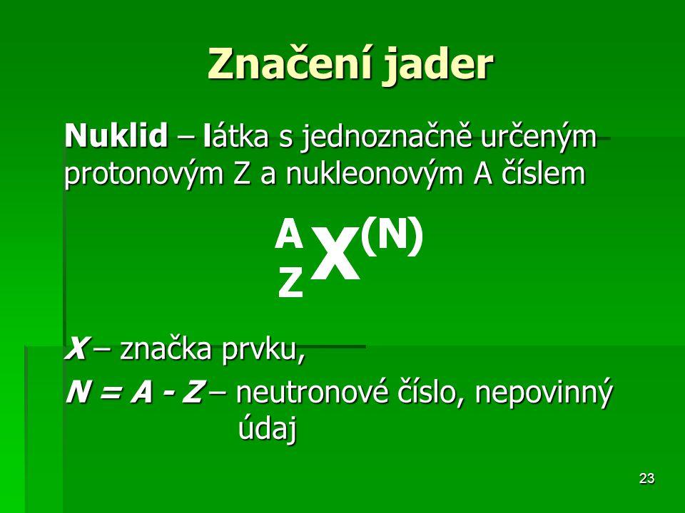 23 Značení jader Značení jader Nuklid – látka s jednoznačně určeným protonovým Z a nukleonovým A číslem X – značka prvku, N = A - Z – neutronové číslo, nepovinný údaj