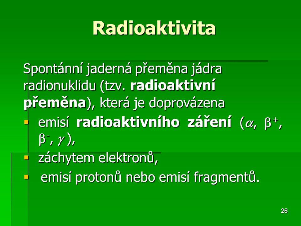 26 Radioaktivita Radioaktivita Spontánní jaderná přeměna jádra radionuklidu (tzv.