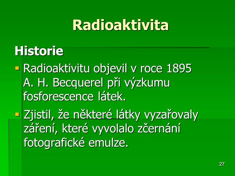 27 Radioaktivita Radioaktivita Historie  Radioaktivitu objevil v roce 1895 A.