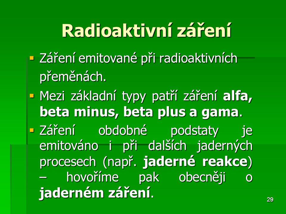 29 Radioaktivní záření Radioaktivní záření  Záření emitované při radioaktivních přeměnách.