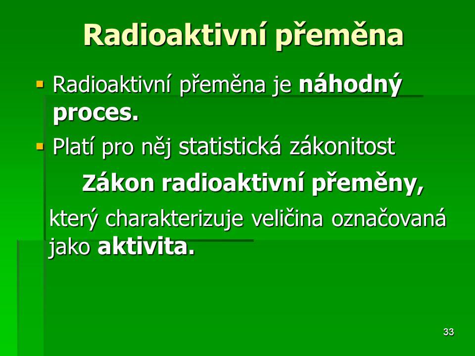 33 Radioaktivní přeměna Radioaktivní přeměna  Radioaktivní přeměna je náhodný proces.