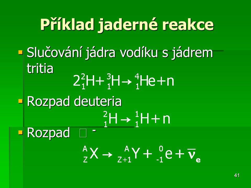 41 Příklad jaderné reakce Příklad jaderné reakce  Slučování jádra vodíku s jádrem tritia  Rozpad deuteria  Rozpad  -
