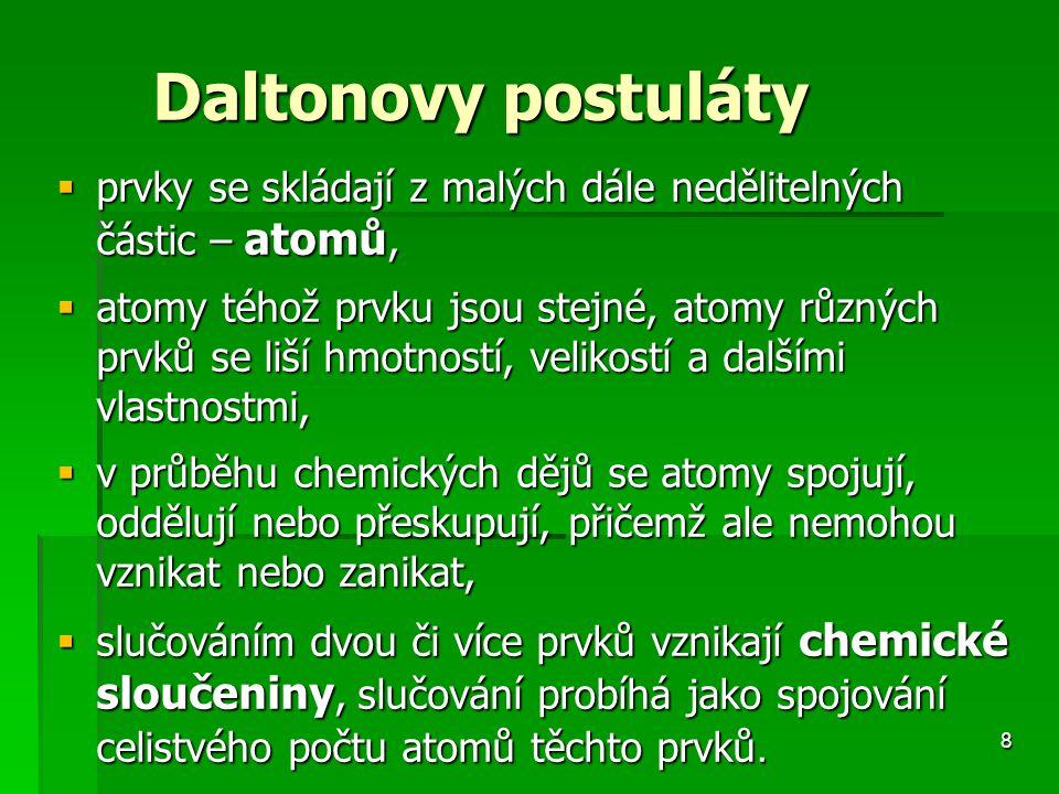 8 Daltonovy postuláty Daltonovy postuláty  prvky se skládají z malých dále nedělitelných částic – atomů,  atomy téhož prvku jsou stejné, atomy různých prvků se liší hmotností, velikostí a dalšími vlastnostmi,  v průběhu chemických dějů se atomy spojují, oddělují nebo přeskupují, přičemž ale nemohou vznikat nebo zanikat,  slučováním dvou či více prvků vznikají chemické sloučeniny, slučování probíhá jako spojování celistvého počtu atomů těchto prvků.