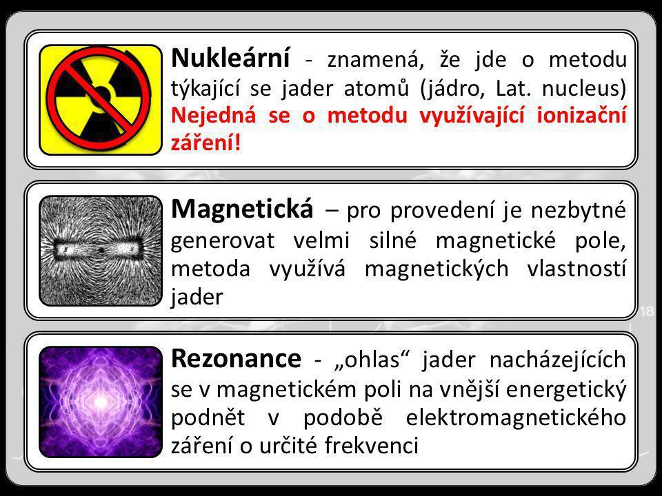 Nukleární - znamená, že jde o metodu týkající se jader atomů (jádro, Lat. nucleus) Nejedná se o metodu využívající ionizační záření! Magnetická – pro