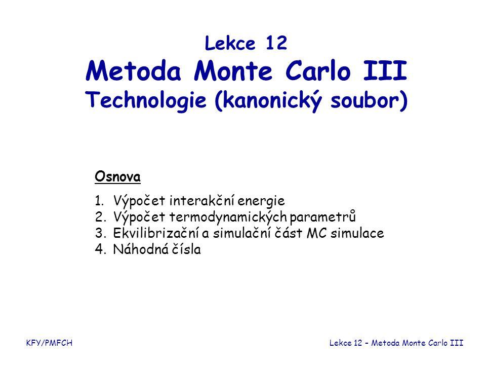 Lekce 12 Metoda Monte Carlo III Technologie (kanonický soubor) Osnova 1. Výpočet interakční energie 2. Výpočet termodynamických parametrů 3.Ekvilibriz