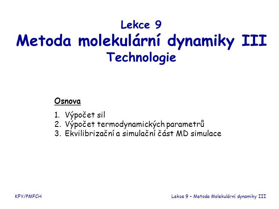 KFY/PMFCH Výpočet sil Pohybové rovnice Předpoklad párové aditivity interakcí Lekce 9 – Metoda Molekulární dynamiky III Určení sil je výpočetně nejnáročnější část MD simulace.
