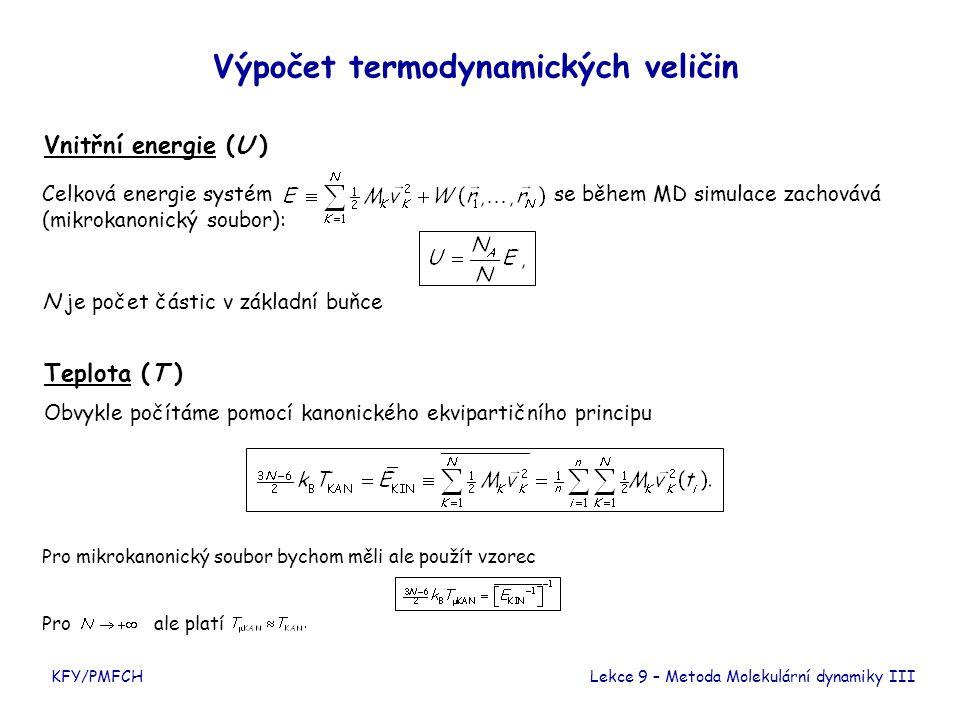 KFY/PMFCH Výpočet termodynamických veličin Vnitřní energie (U ) Teplota (T ) Obvykle počítáme pomocí kanonického ekvipartičního principu Lekce 9 – Metoda Molekulární dynamiky III Celková energie systém se během MD simulace zachovává (mikrokanonický soubor): Pro mikrokanonický soubor bychom měli ale použít vzorec Pro ale platí N je počet částic v základní buňce