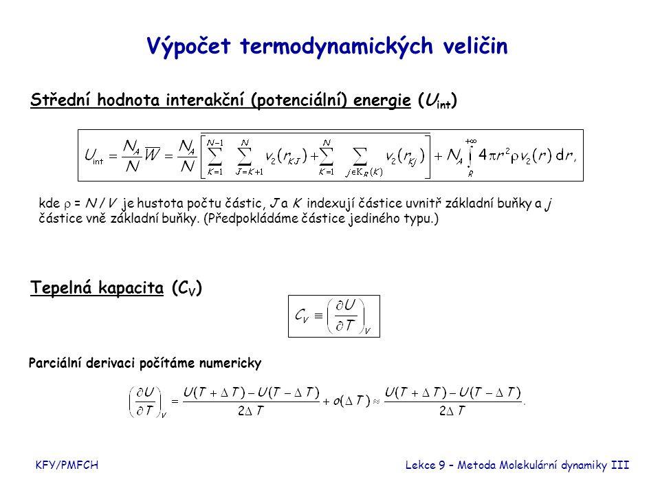 KFY/PMFCH Výpočet termodynamických veličin Střední hodnota interakční (potenciální) energie (U int ) Tepelná kapacita (C V ) Lekce 9 – Metoda Molekulární dynamiky III Parciální derivaci počítáme numericky kde  = N /V je hustota počtu částic, J a K indexují částice uvnitř základní buňky a j částice vně základní buňky.