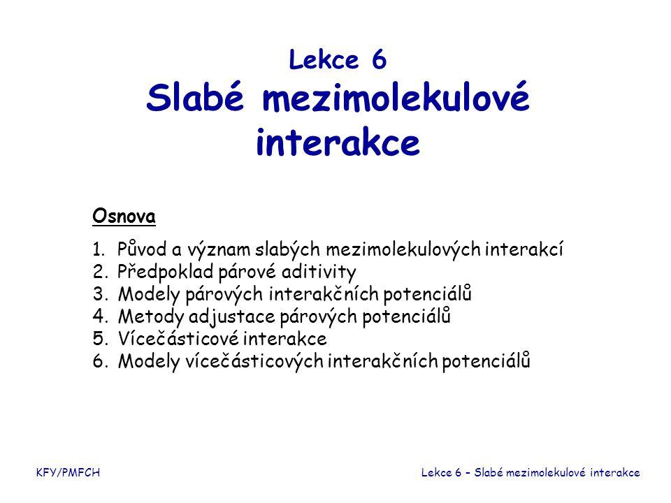 Lekce 6 Slabé mezimolekulové interakce Osnova 1. Původ a význam slabých mezimolekulových interakcí 2. Předpoklad párové aditivity 3. Modely párových i