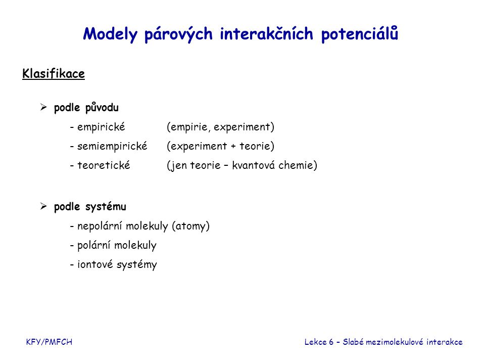 KFY/PMFCH Modely párových interakčních potenciálů  podle původu - empirické(empirie, experiment) - semiempirické(experiment + teorie) - teoretické(je