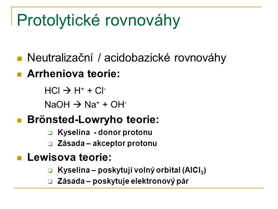 Protolytické rovnováhy Neutralizační / acidobazické rovnováhy Arrheniova teorie: HCl  H + + Cl - NaOH  Na + + OH - Brönsted-Lowryho teorie:  Kyseli