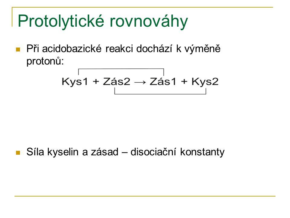 Protolytické rovnováhy Při acidobazické reakci dochází k výměně protonů: Síla kyselin a zásad – disociační konstanty