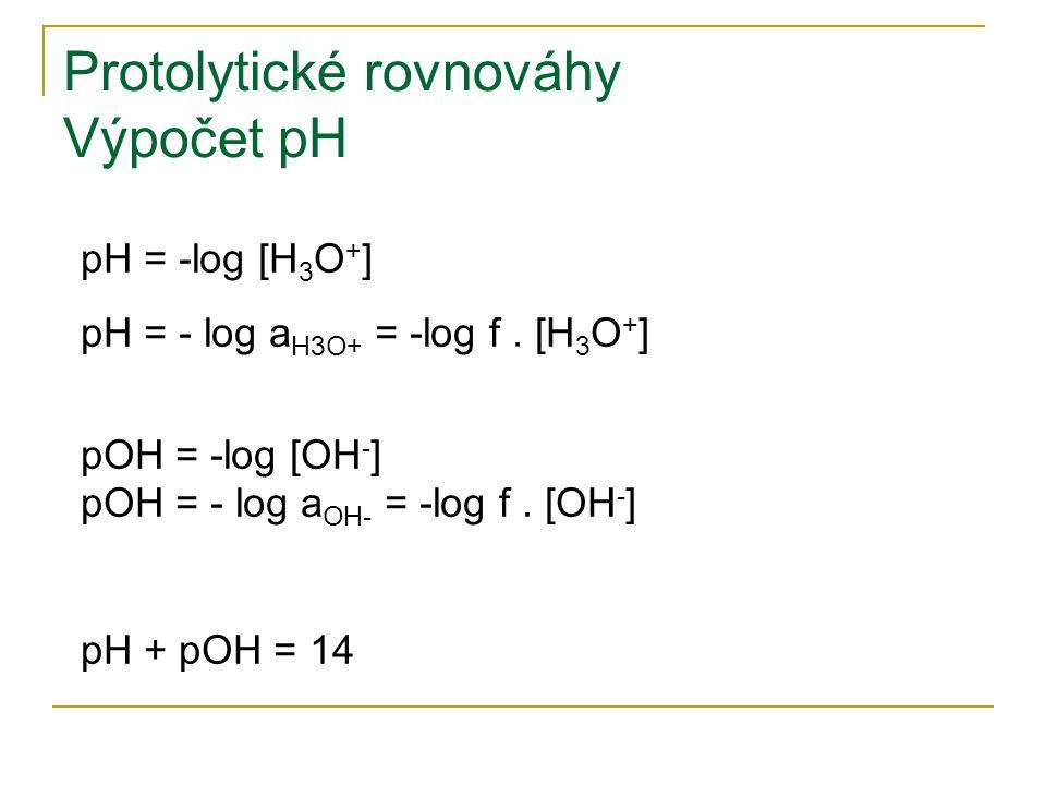 Protolytické rovnováhy Výpočet pH pH = -log [H 3 O + ] pH = - log a H3O+ = -log f. [H 3 O + ] pOH = -log [OH - ] pOH = - log a OH- = -log f. [OH - ] p