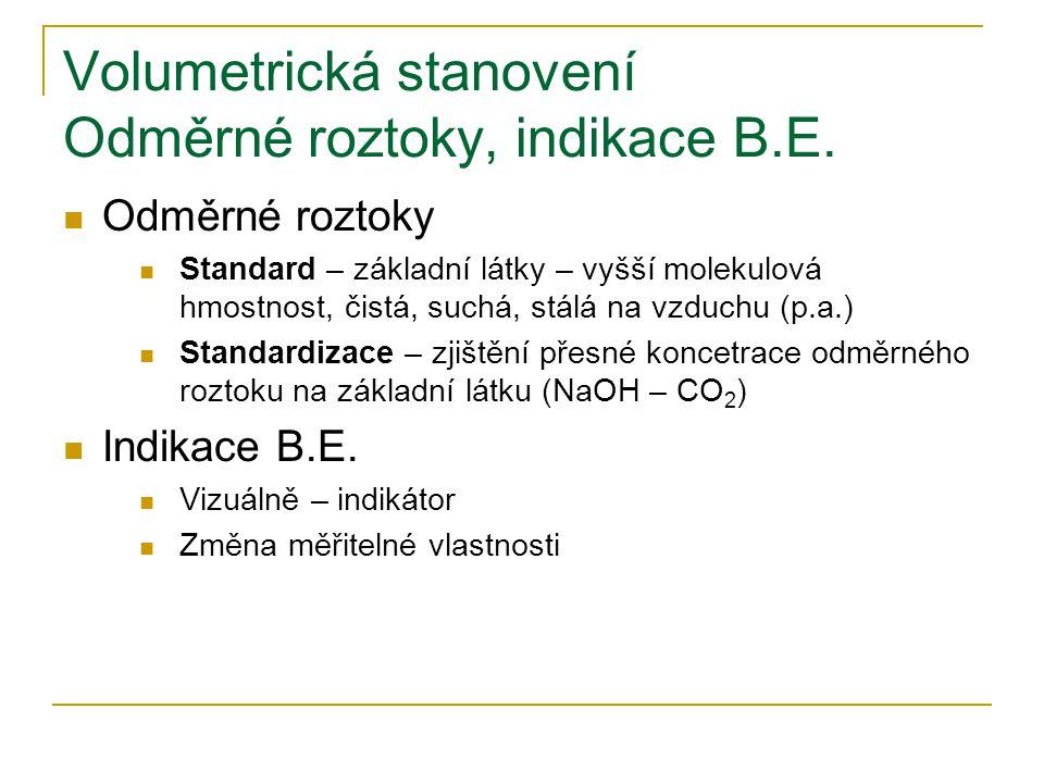 Volumetrická stanovení Odměrné roztoky, indikace B.E. Odměrné roztoky Standard – základní látky – vyšší molekulová hmostnost, čistá, suchá, stálá na v